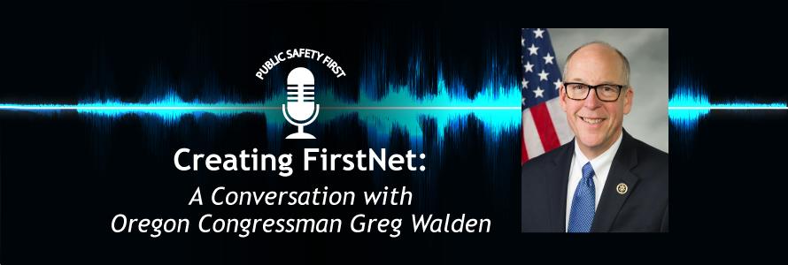 "Public Safety First podcast icon; ""Creating FirstNet: A Conversation with Oregon Congressman Greg Walden""; blue audio wave line; headshot of Congressman Greg Walden"