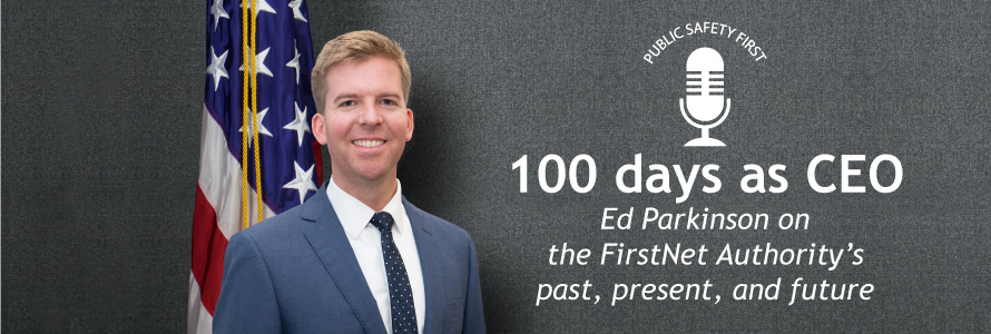 "FirstNet Authority CEO Edward Parkinson stands in front of American flag; Public Safety First podcast icon; ""100 days as CEO; Ed Parkinson on the FirstNet Authority's past, present, and future"""