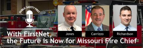"Clayton Fire Department fire service vehicles; Public Safety First podcast icon; ""With FirstNet the Future is Now for Missouri Fire Chief""; headshots of Chief John Paul Jones, Chief Richard Carrizzo, and Kyle Richardson"