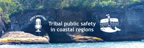 "Public Safety First podcast logo; ""Tribal public safety in coastal regions""; Makah tribe logo; wooded cliffs and water"